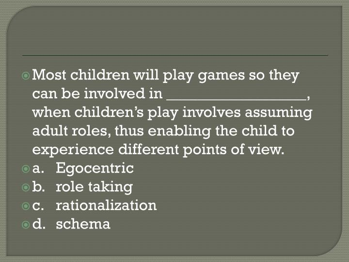 Most children will play games so they can be involved in __________________, when children's play involves assuming adult roles, thus enabling the child to experience different points of view.