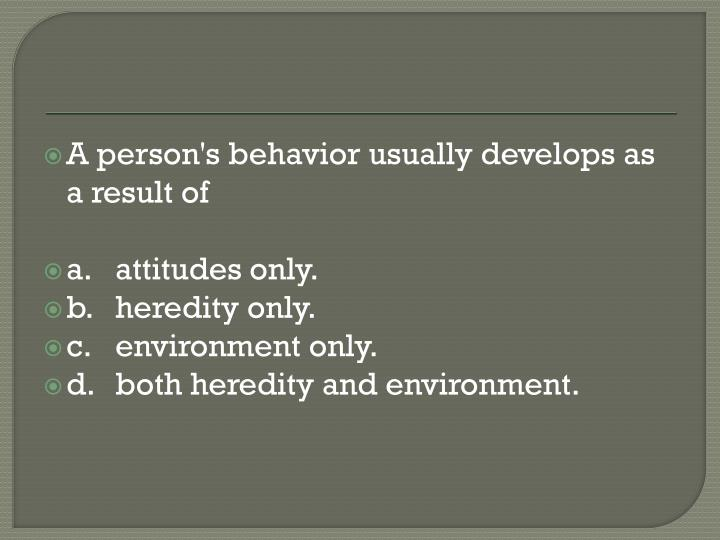 A person's behavior usually develops as a result of