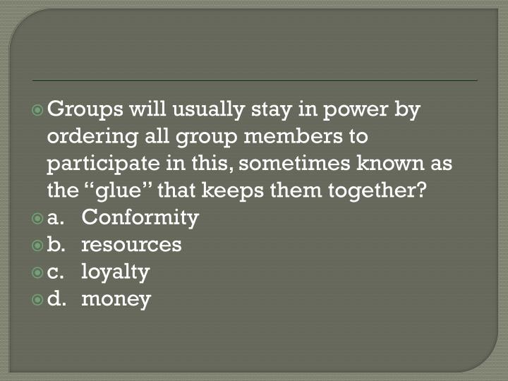 "Groups will usually stay in power by ordering all group members to participate in this, sometimes known as the ""glue"" that keeps them together?"