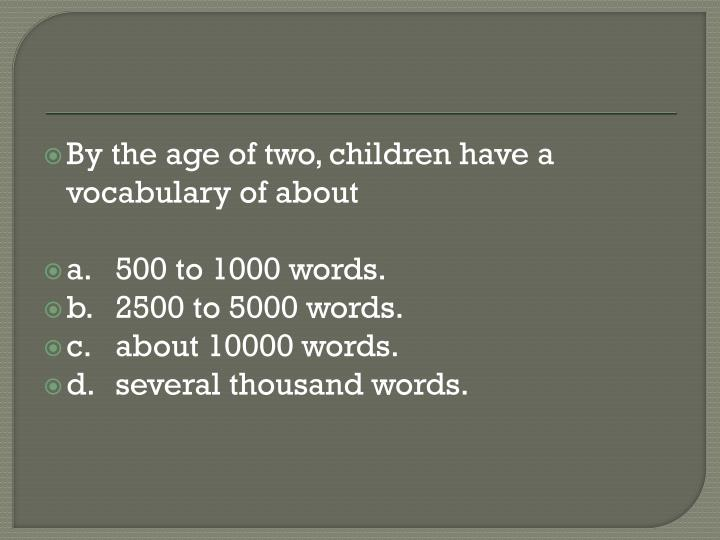 By the age of two, children have a vocabulary of about