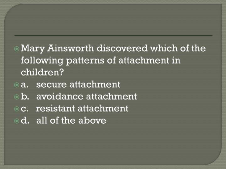 Mary Ainsworth discovered which of the following patterns of attachment in children?