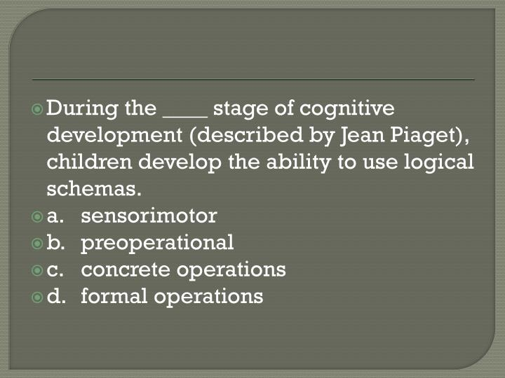 During the ____ stage of cognitive development (described by Jean Piaget), children develop the ability to use logical schemas.