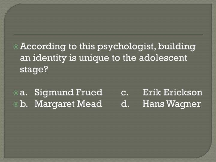 According to this psychologist, building an identity is unique to the adolescent stage?