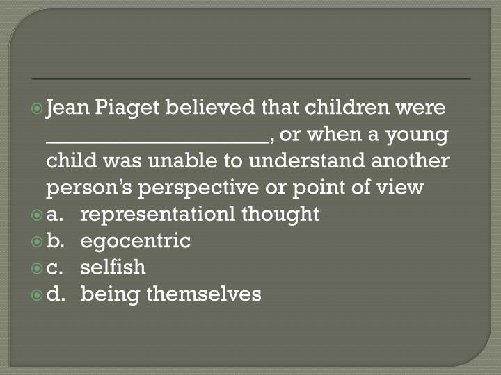 Jean Piaget believed that children were ____________________, or when a young child was unable to understand another person's perspective or point of view