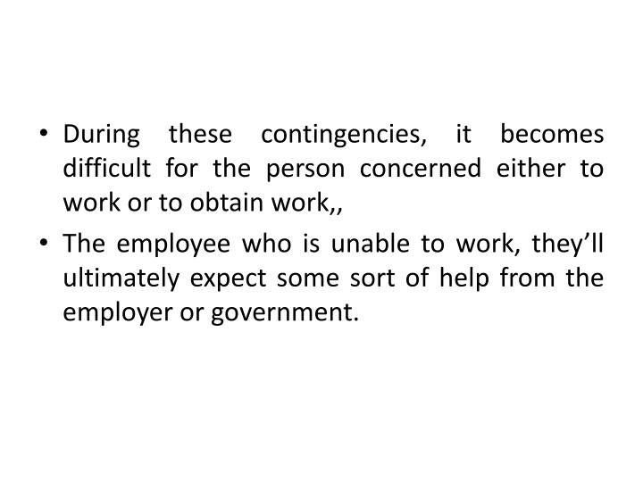 During these contingencies, it becomes difficult for the person concerned either to work or to obtai...