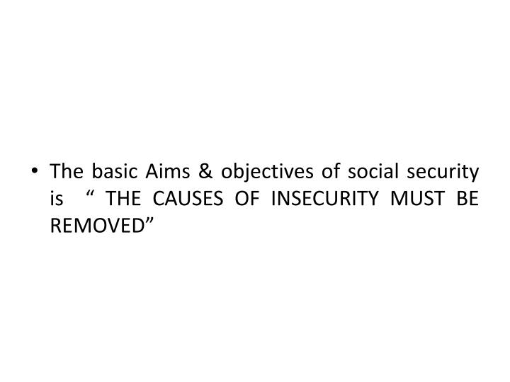 "The basic Aims & objectives of social security is  "" THE CAUSES OF INSECURITY MUST BE REMOVED"""