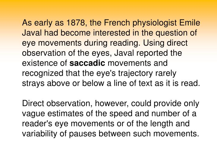 As early as 1878, the French physiologist Emile Javal had become interested in the question of eye movements during reading. Using direct observation of the eyes, Javal reported the existence of