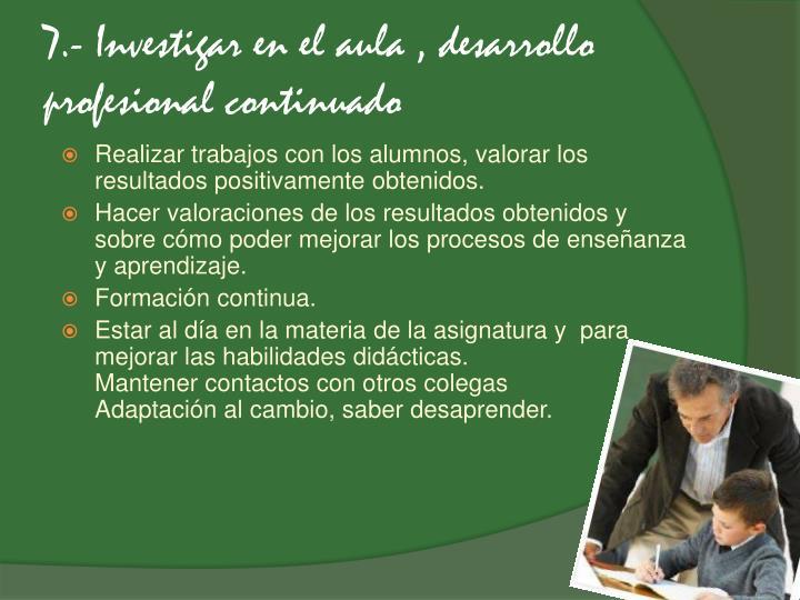 7.- Investigar en el aula , desarrollo profesional continuado