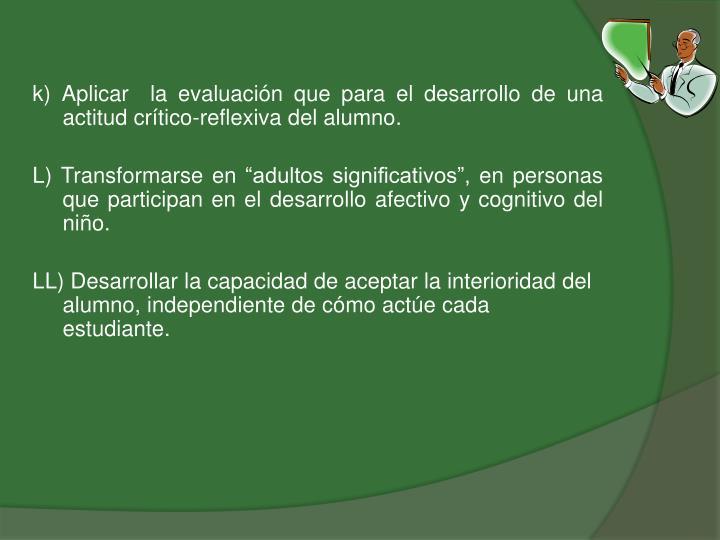 k) Aplicar  la evaluación que para el desarrollo de una actitud crítico-reflexiva del alumno.