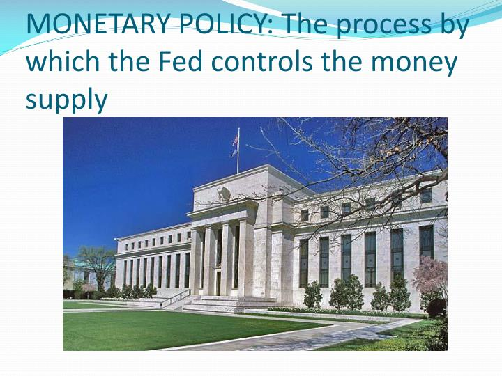 MONETARY POLICY: The process by which the Fed controls the money supply
