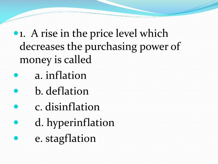 1.  A rise in the price level which decreases the purchasing power of money is called