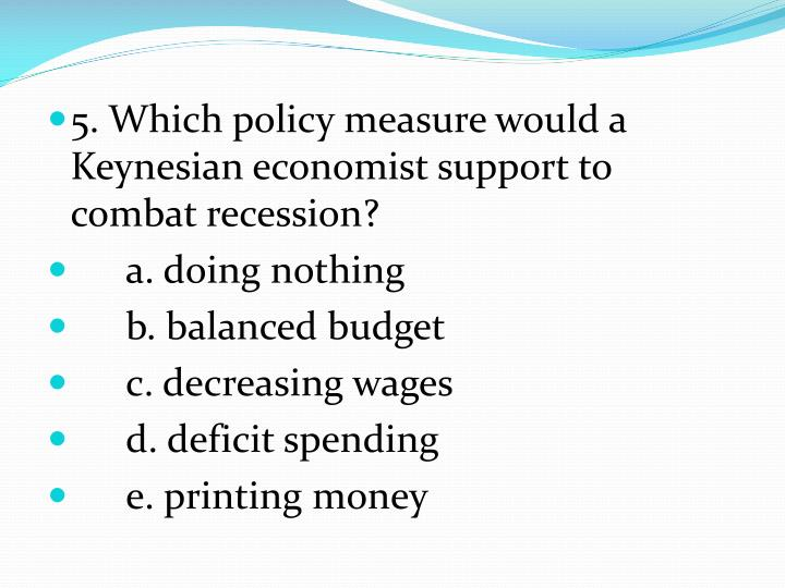 5. Which policy measure would a Keynesian economist support to combat recession?