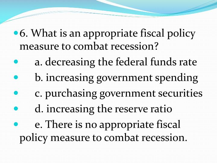 6. What is an appropriate fiscal policy measure to combat recession?