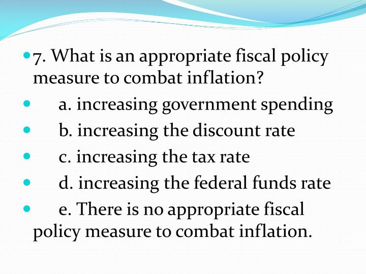 7. What is an appropriate fiscal policy measure to combat inflation?