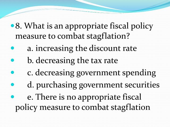8. What is an appropriate fiscal policy measure to combat stagflation?