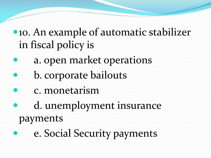 10. An example of automatic stabilizer in fiscal policy is