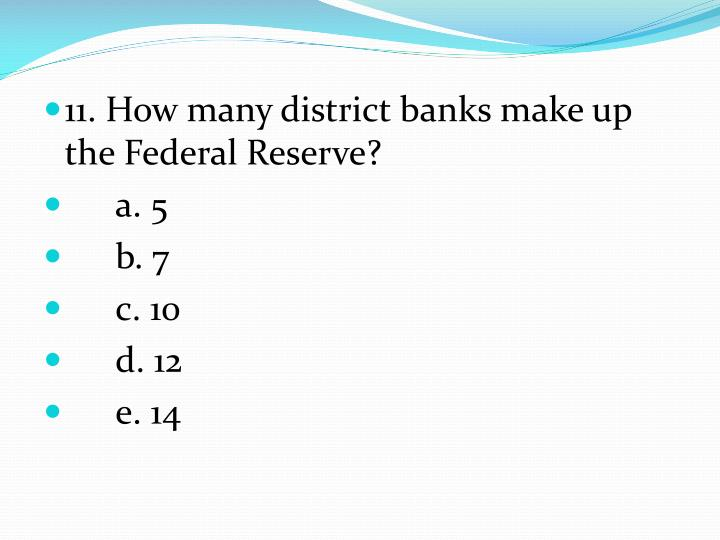 11. How many district banks make up the Federal Reserve?