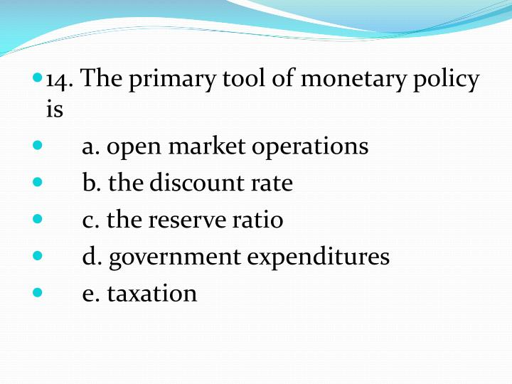 14. The primary tool of monetary policy is