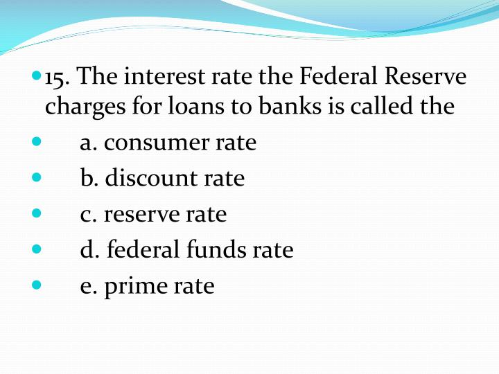 15. The interest rate the Federal Reserve charges for loans to banks is called the