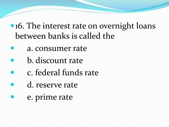 16. The interest rate on overnight loans between banks is called the
