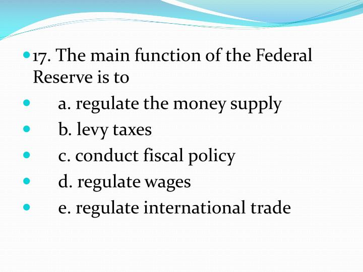 17. The main function of the Federal Reserve is to