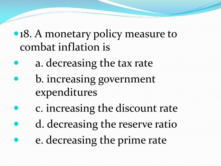 18. A monetary policy measure to combat inflation is