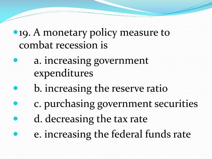 19. A monetary policy measure to combat recession is