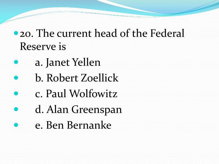 20. The current head of the Federal Reserve is