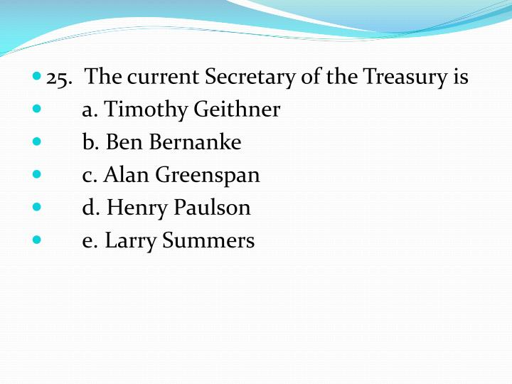 25.  The current Secretary of the Treasury is