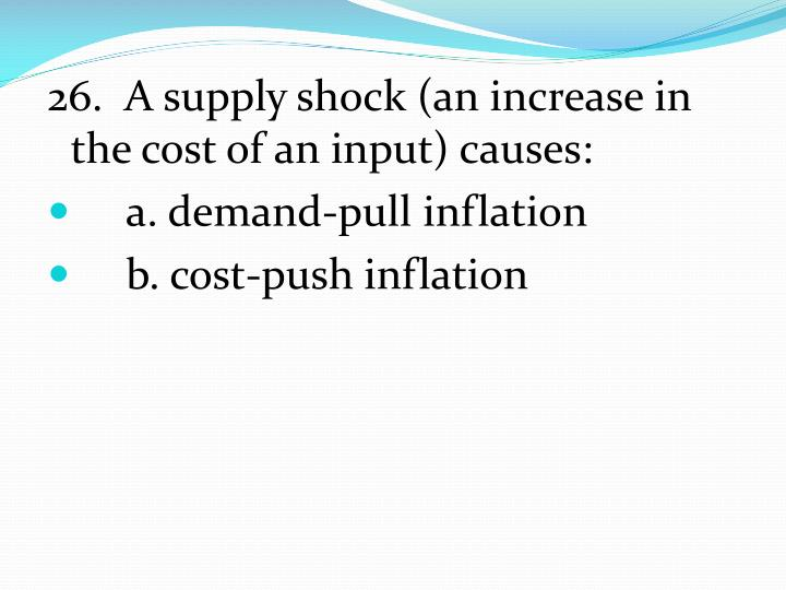 26.  A supply shock (an increase in the cost of an input) causes: