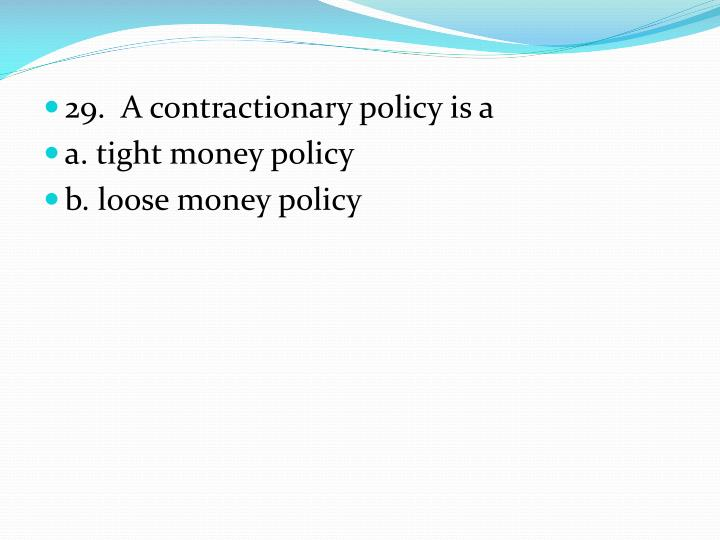 29.  A contractionary policy is a