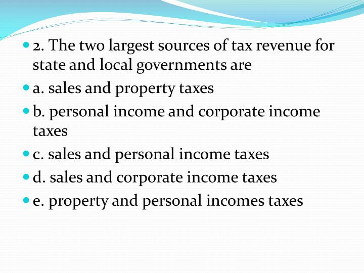 2. The two largest sources of tax revenue for state and local governments are