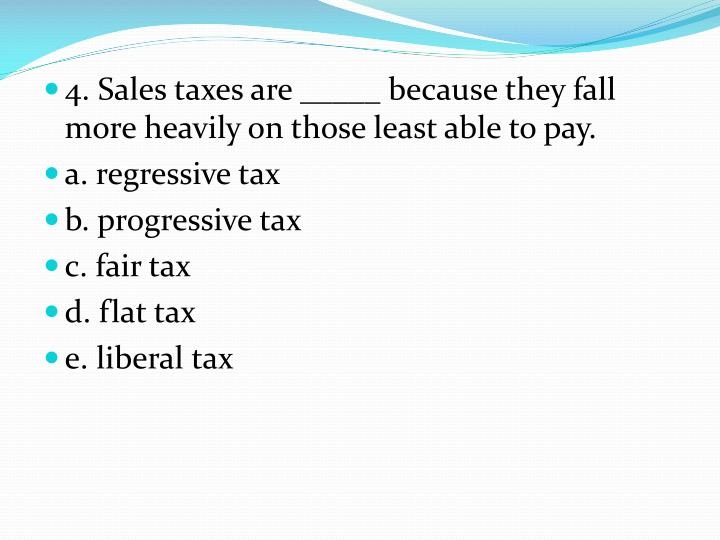 4. Sales taxes are _____ because they fall more heavily on those least able to pay.