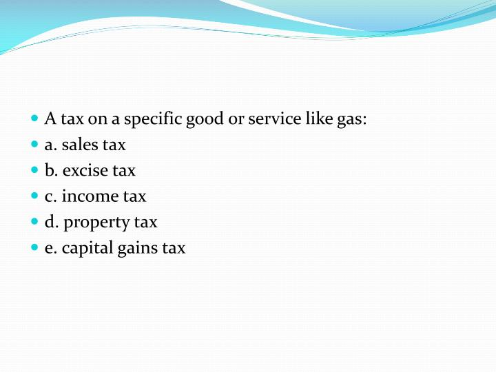 A tax on a specific good or service like gas: