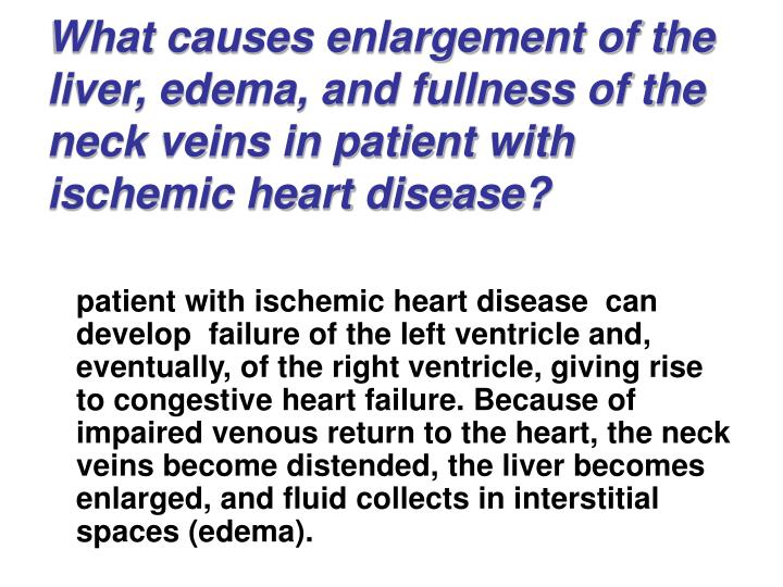 What causes enlargement of the liver, edema, and fullness of the neck veins in patient with ischemic heart disease?