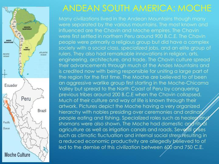 Many civilizations lived in the Andean Mountains though many were separated by the various mountains. The most known and influenced are the