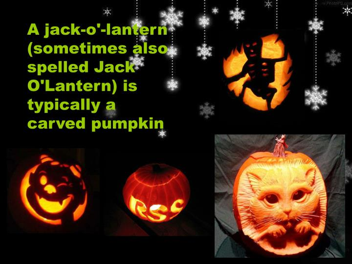 A jack-o'-lantern (sometimes also spelled Jack O'Lantern) is typically a carved pumpkin