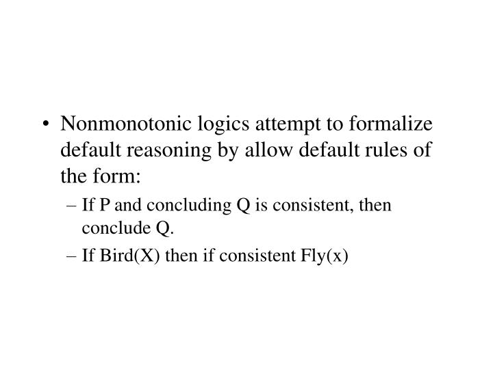Nonmonotonic logics attempt to formalize default reasoning by allow default rules of the form:
