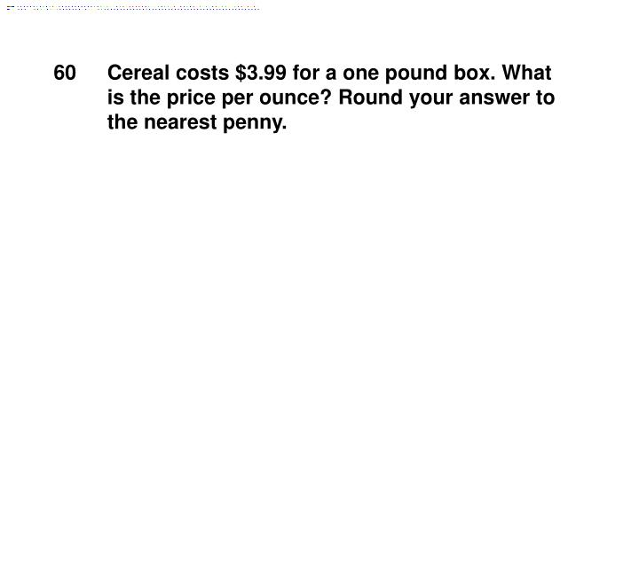 Cereal costs $3.99 for a one pound box. What is the price per ounce? Round your answer to the nearest penny.