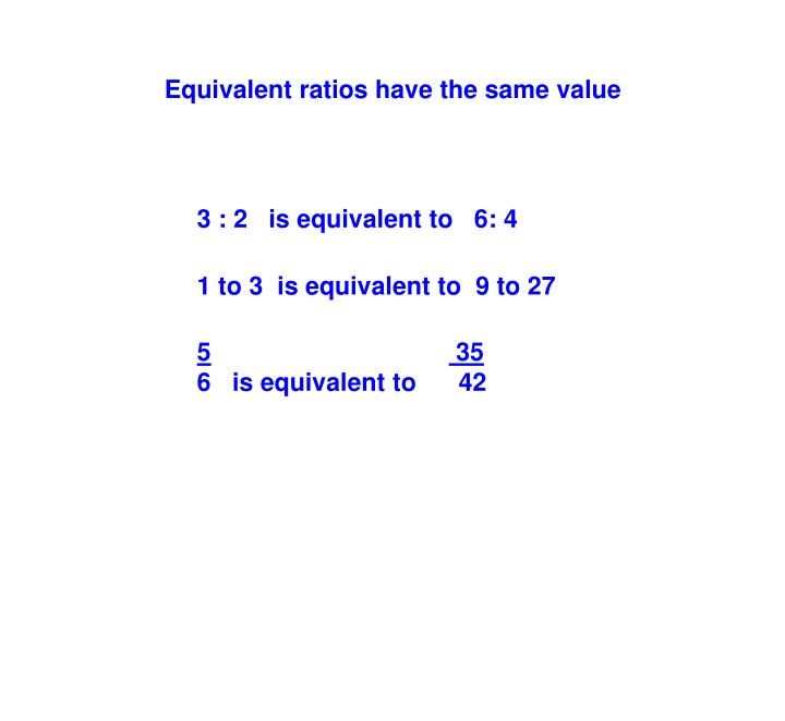 Equivalent ratios have the same value