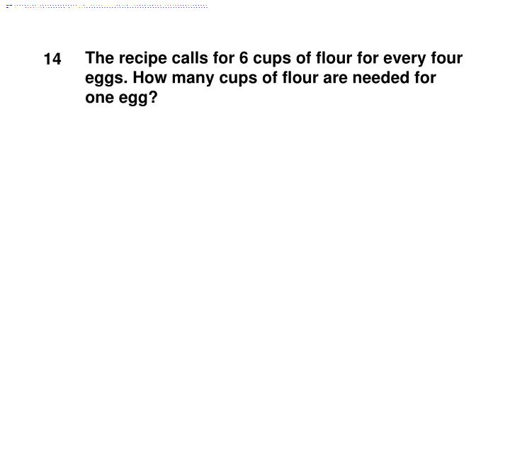 The recipe calls for 6 cups of flour for every four eggs. How many cups of flour are needed for one egg?