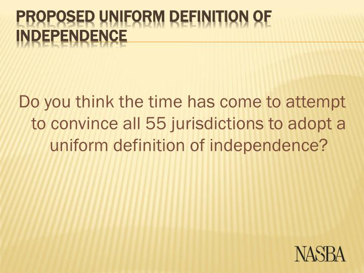 Do you think the time has come to attempt to convince all 55 jurisdictions to adopt a uniform definition of independence?