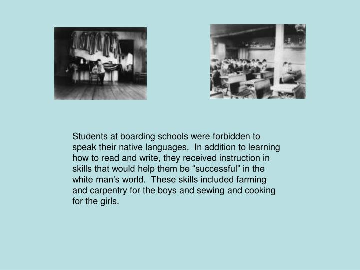 "Students at boarding schools were forbidden to speak their native languages.  In addition to learning how to read and write, they received instruction in skills that would help them be ""successful"" in the white man's world.  These skills included farming and carpentry for the boys and sewing and cooking for the girls."