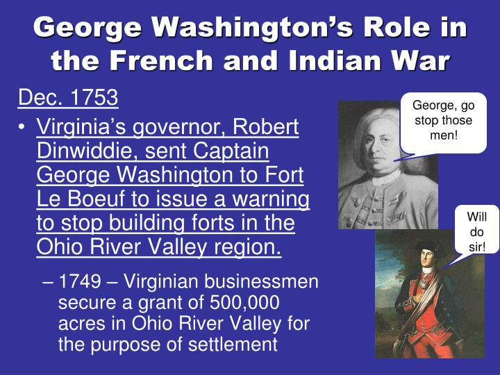 george washington and the french and George washington was instrumental in the early days of the french and indian war, establishing a reputation as a levelheaded and capable military commander leaders of the american revolution will remember washington's experience and competent military leadership when the colonies decide to rebel against the british in 1775.