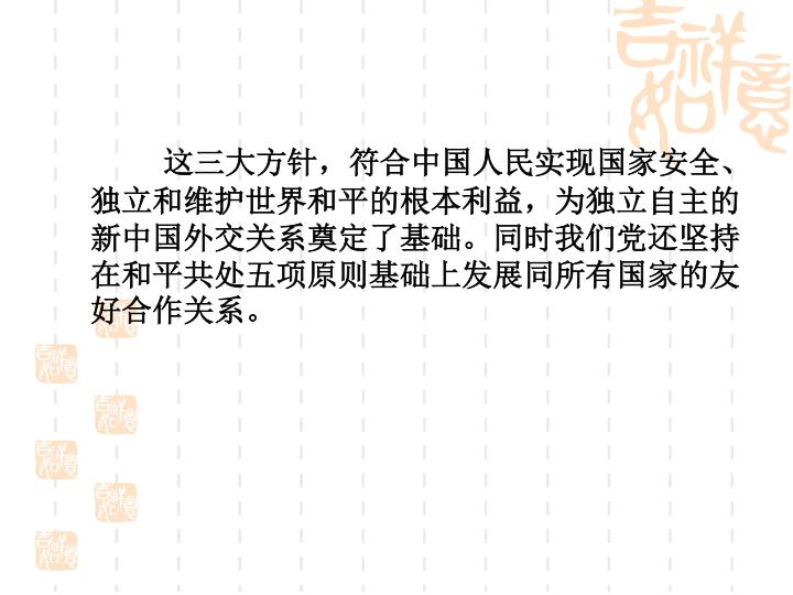 这三大方针,符合中国人民实现国家安全、独立和维护世界和平的根本利益,为独立自主的新中国外交关系奠定了基础。同时我们党还坚持在和平共处五项原则基础上发展同所有国家的友好合作关系。