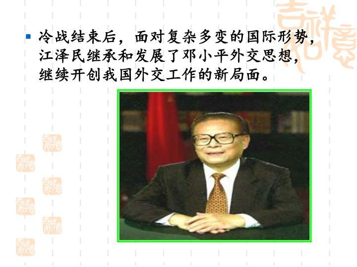 冷战结束后,面对复杂多变的国际形势,江泽民继承和发展了邓小平外交思想,继续开创我国外交工作的新局面。