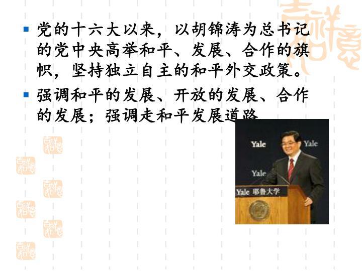 党的十六大以来,以胡锦涛为总书记的党中央高举和平、发展、合作的旗帜,坚持独立自主的和平外交政策。