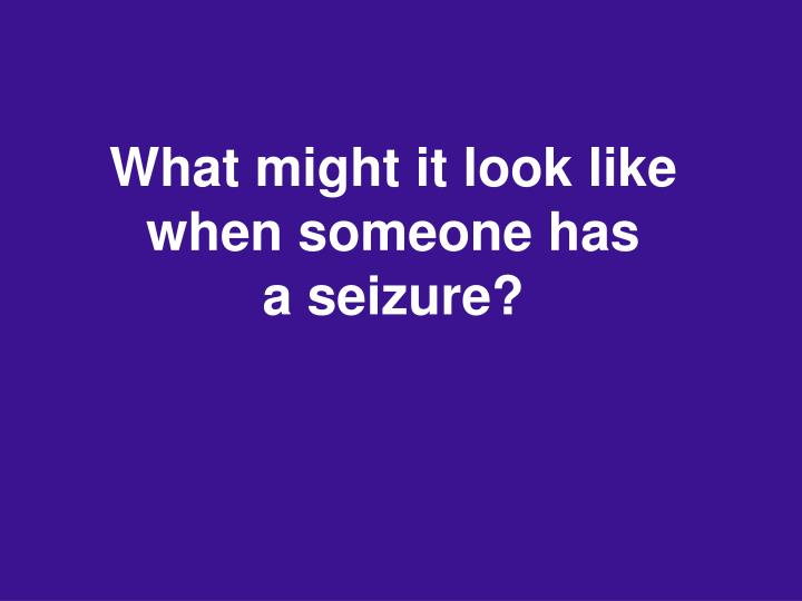 What might it look like when someone has         a seizure?