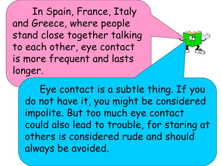 In Spain, France, Italy and Greece, where people stand close together talking to each other, eye contact is more frequent and lasts longer.