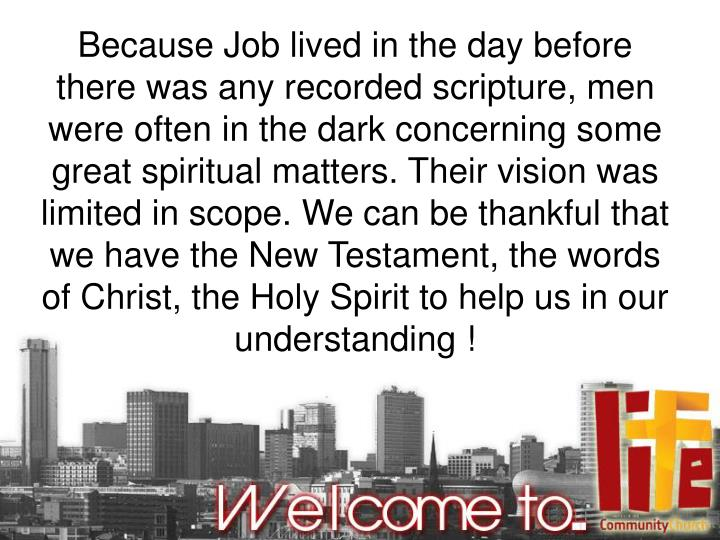 Because Job lived in the day before there was any recorded scripture, men were often in the dark concerning some great spiritual matters. Their vision was limited in scope. We can be thankful that we have the New Testament, the words of Christ, the Holy Spirit to help us in our understanding !